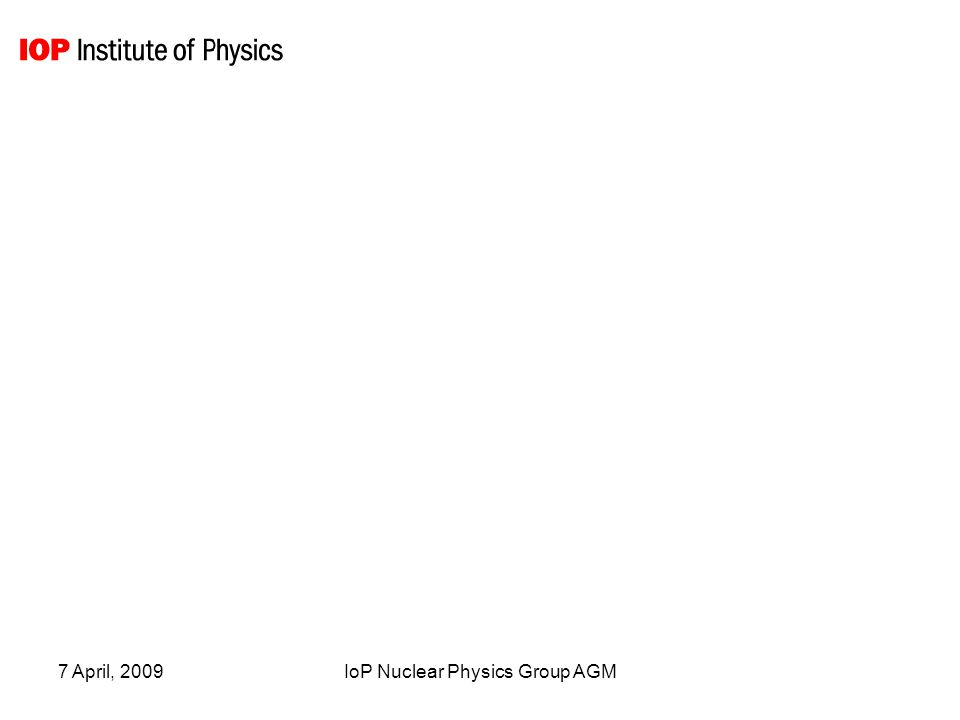 7 April, 2009IoP Nuclear Physics Group AGM