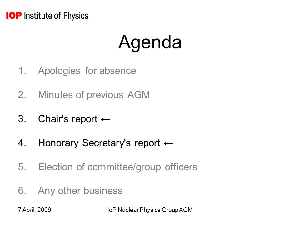 7 April, 2009IoP Nuclear Physics Group AGM Agenda 1.Apologies for absence 2.Minutes of previous AGM 3.Chair s report ← 4.Honorary Secretary s report ← 5.Election of committee/group officers 6.Any other business