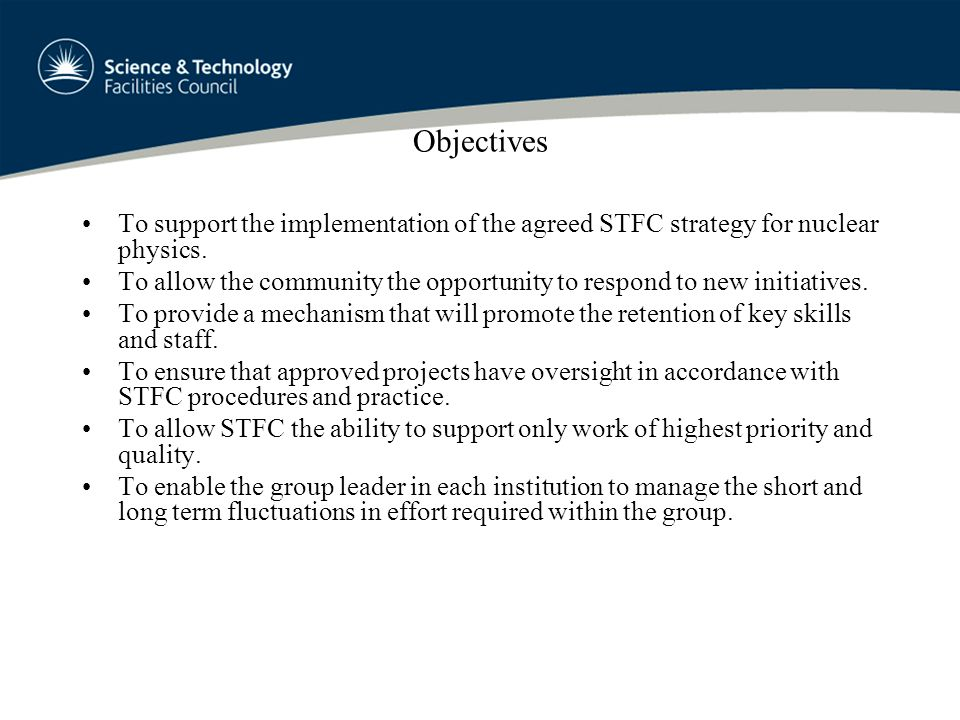 Objectives To support the implementation of the agreed STFC strategy for nuclear physics. To allow the community the opportunity to respond to new ini