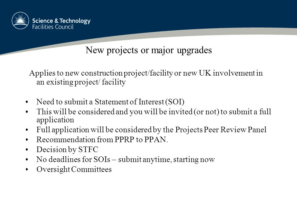 New projects or major upgrades Applies to new construction project/facility or new UK involvement in an existing project/ facility Need to submit a Statement of Interest (SOI) This will be considered and you will be invited (or not) to submit a full application Full application will be considered by the Projects Peer Review Panel Recommendation from PPRP to PPAN.