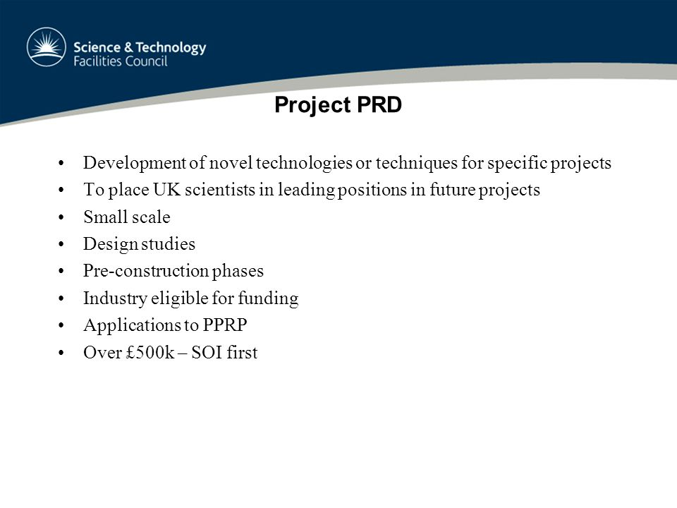 Project PRD Development of novel technologies or techniques for specific projects To place UK scientists in leading positions in future projects Small