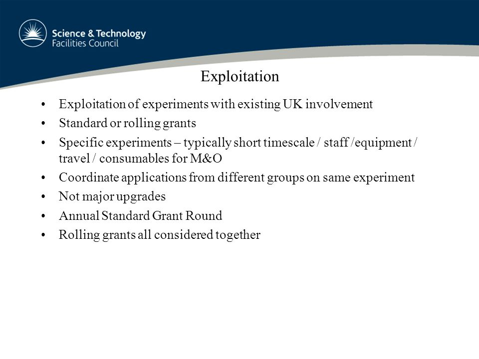 Exploitation Exploitation of experiments with existing UK involvement Standard or rolling grants Specific experiments – typically short timescale / staff /equipment / travel / consumables for M&O Coordinate applications from different groups on same experiment Not major upgrades Annual Standard Grant Round Rolling grants all considered together