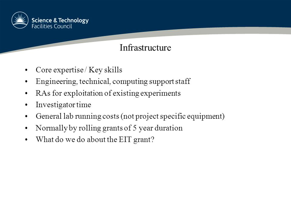 Infrastructure Core expertise / Key skills Engineering, technical, computing support staff RAs for exploitation of existing experiments Investigator time General lab running costs (not project specific equipment) Normally by rolling grants of 5 year duration What do we do about the EIT grant