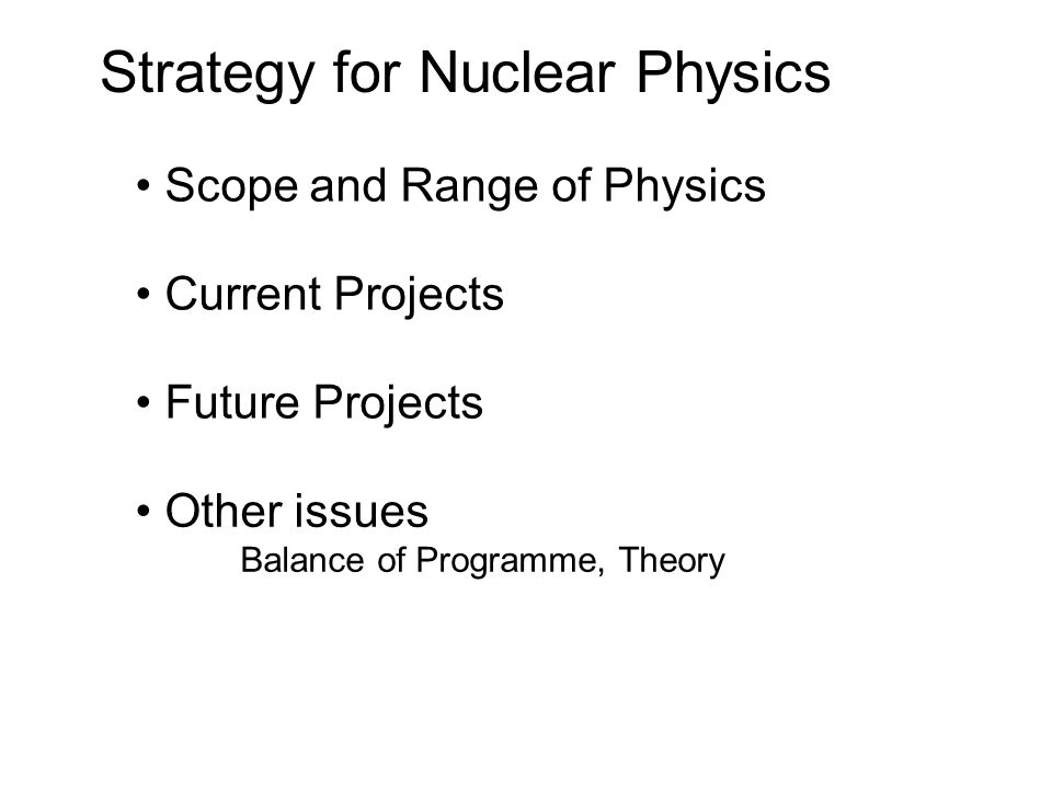 Strategy for Nuclear Physics Scope and Range of Physics Current Projects Future Projects Other issues Balance of Programme, Theory