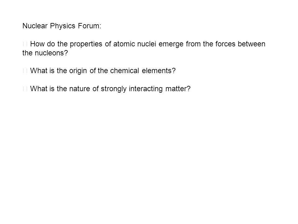 Nuclear Physics Forum:  How do the properties of atomic nuclei emerge from the forces between the nucleons.