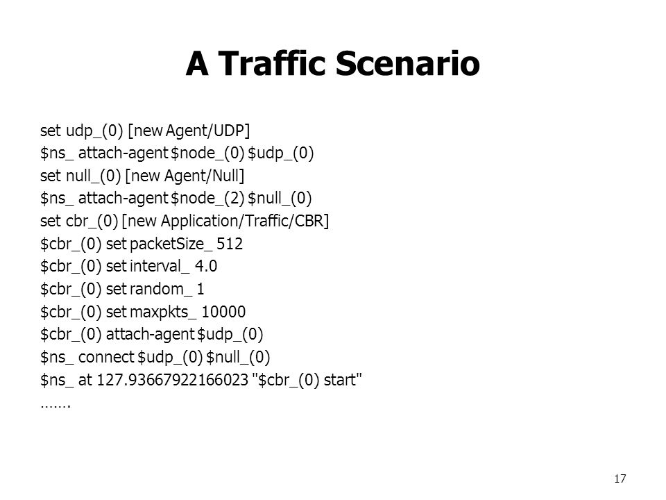 17 A Traffic Scenario set udp_(0) [new Agent/UDP] $ns_ attach-agent $node_(0) $udp_(0) set null_(0) [new Agent/Null] $ns_ attach-agent $node_(2) $null_(0) set cbr_(0) [new Application/Traffic/CBR] $cbr_(0) set packetSize_ 512 $cbr_(0) set interval_ 4.0 $cbr_(0) set random_ 1 $cbr_(0) set maxpkts_ $cbr_(0) attach-agent $udp_(0) $ns_ connect $udp_(0) $null_(0) $ns_ at $cbr_(0) start …….
