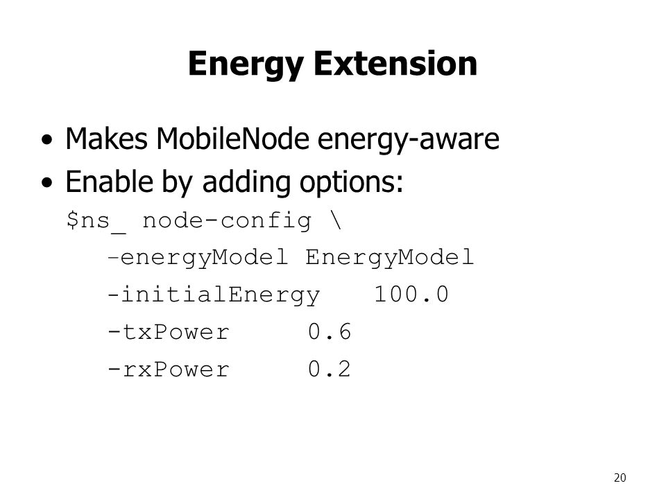 20 Energy Extension Makes MobileNode energy-aware Enable by adding options: $ns_ node-config \ – energyModel EnergyModel - initialEnergy txPower0.6 -rxPower0.2