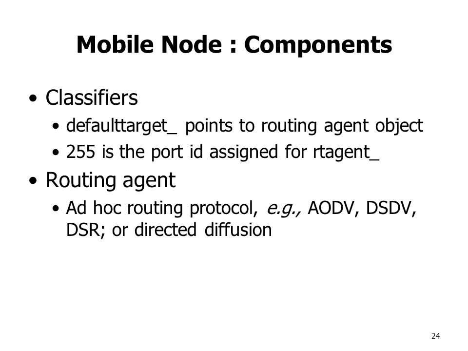 24 Mobile Node : Components Classifiers defaulttarget_ points to routing agent object 255 is the port id assigned for rtagent_ Routing agent Ad hoc routing protocol, e.g., AODV, DSDV, DSR; or directed diffusion