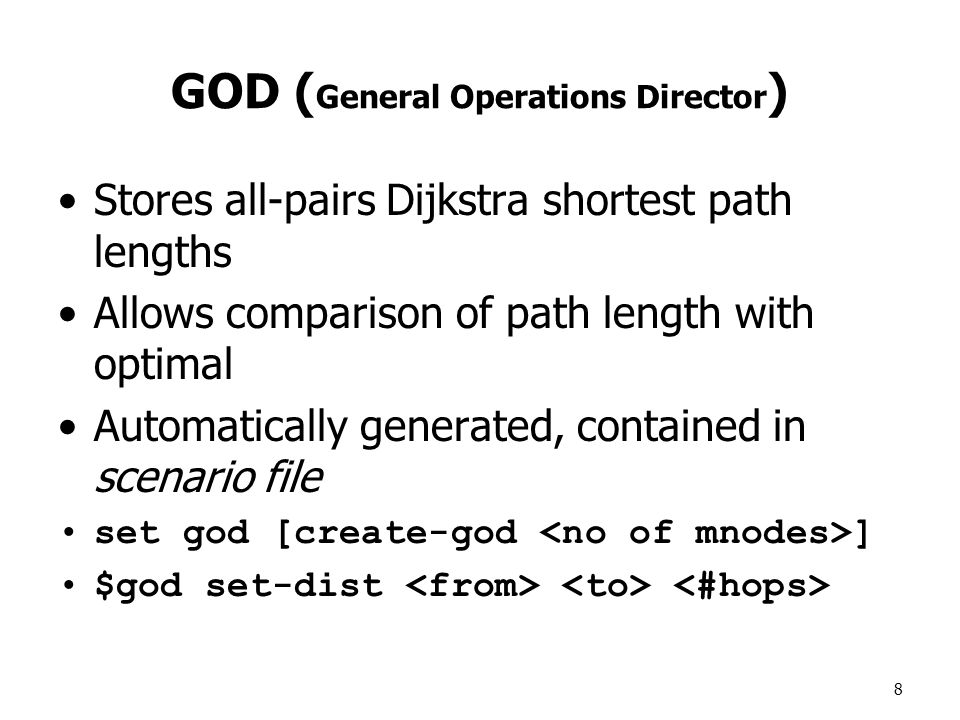 8 GOD ( General Operations Director ) Stores all-pairs Dijkstra shortest path lengths Allows comparison of path length with optimal Automatically generated, contained in scenario file set god [create-god ] $god set-dist