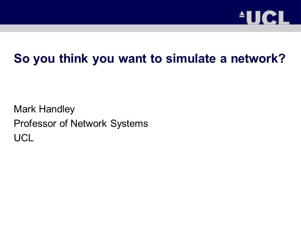 So you think you want to simulate a network Mark Handley Professor of Network Systems UCL