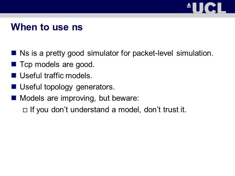 When to use ns Ns is a pretty good simulator for packet-level simulation.