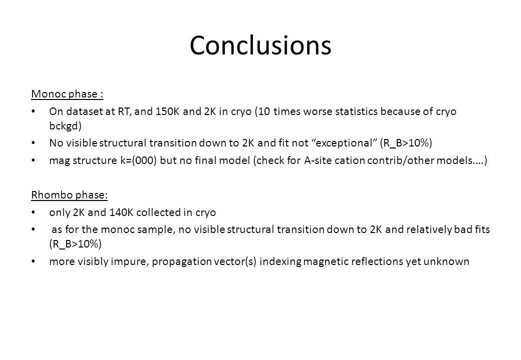 Conclusions Monoc phase : On dataset at RT, and 150K and 2K in cryo (10 times worse statistics because of cryo bckgd) No visible structural transition down to 2K and fit not exceptional (R_B>10%) mag structure k=(000) but no final model (check for A-site cation contrib/other models.…) Rhombo phase: only 2K and 140K collected in cryo as for the monoc sample, no visible structural transition down to 2K and relatively bad fits (R_B>10%) more visibly impure, propagation vector(s) indexing magnetic reflections yet unknown