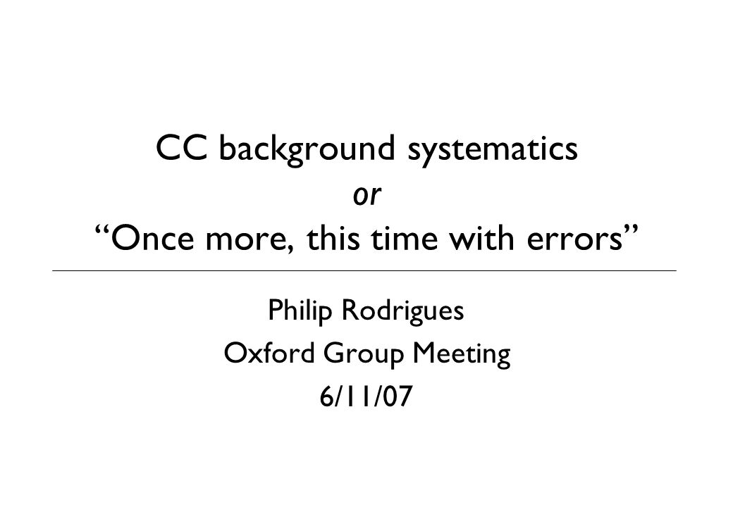 CC background systematics or Once more, this time with errors Philip Rodrigues Oxford Group Meeting 6/11/07