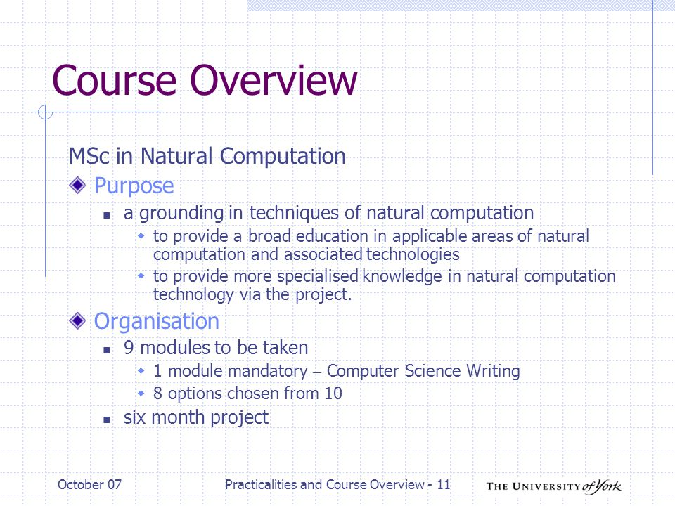 October 07Practicalities and Course Overview - 11 Course Overview MSc in Natural Computation Purpose a grounding in techniques of natural computation  to provide a broad education in applicable areas of natural computation and associated technologies  to provide more specialised knowledge in natural computation technology via the project.