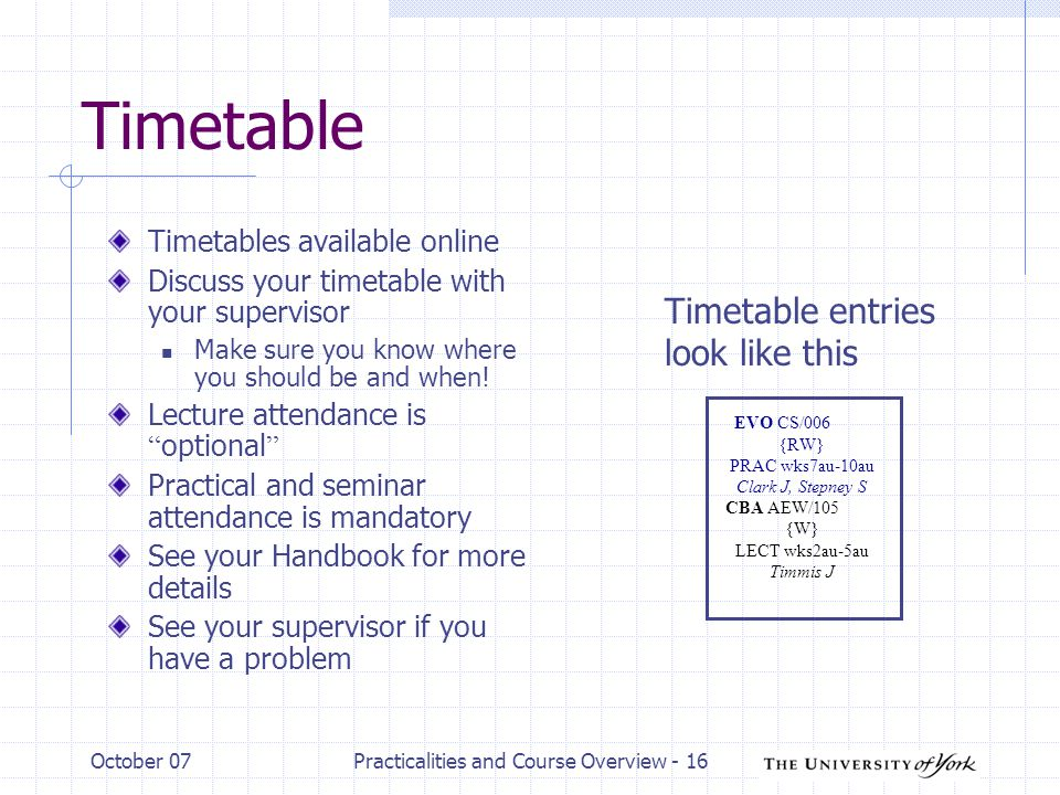 October 07Practicalities and Course Overview - 16 Timetable Timetables available online Discuss your timetable with your supervisor Make sure you know