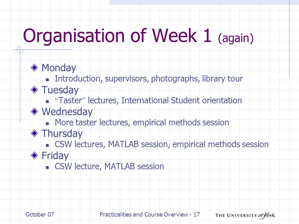 October 07Practicalities and Course Overview - 17 Organisation of Week 1 (again) Monday Introduction, supervisors, photographs, library tour Tuesday Taster lectures, International Student orientation Wednesday More taster lectures, empirical methods session Thursday CSW lectures, MATLAB session, empirical methods session Friday CSW lecture, MATLAB session