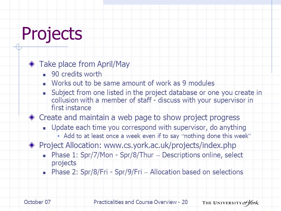 October 07Practicalities and Course Overview - 20 Projects Take place from April/May 90 credits worth Works out to be same amount of work as 9 modules Subject from one listed in the project database or one you create in collusion with a member of staff - discuss with your supervisor in first instance Create and maintain a web page to show project progress Update each time you correspond with supervisor, do anything  Add to at least once a week even if to say nothing done this week Project Allocation:   Phase 1: Spr/7/Mon - Spr/8/Thur – Descriptions online, select projects Phase 2: Spr/8/Fri - Spr/9/Fri – Allocation based on selections