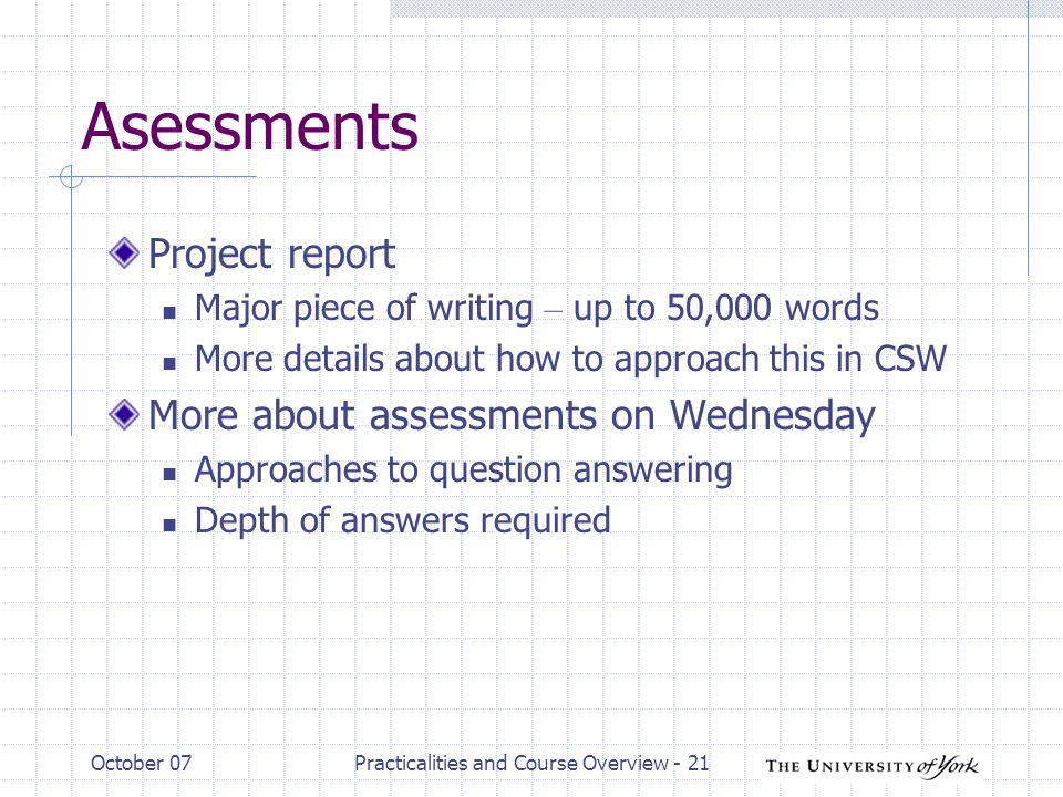 October 07Practicalities and Course Overview - 21 Asessments Project report Major piece of writing – up to 50,000 words More details about how to appr