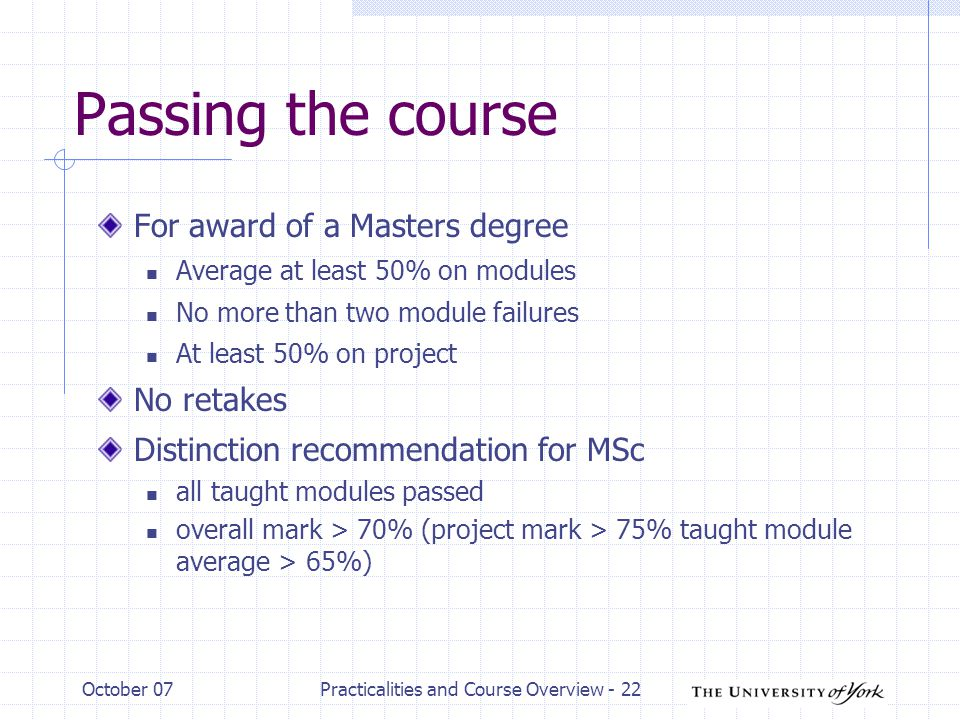 October 07Practicalities and Course Overview - 22 Passing the course For award of a Masters degree Average at least 50% on modules No more than two module failures At least 50% on project No retakes Distinction recommendation for MSc all taught modules passed overall mark > 70% (project mark > 75% taught module average > 65%)