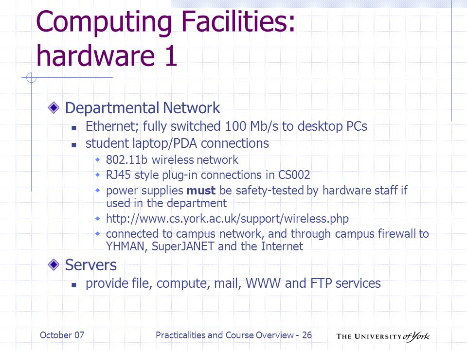 October 07Practicalities and Course Overview - 26 Computing Facilities: hardware 1 Departmental Network Ethernet; fully switched 100 Mb/s to desktop PCs student laptop/PDA connections  b wireless network  RJ45 style plug-in connections in CS002  power supplies must be safety-tested by hardware staff if used in the department     connected to campus network, and through campus firewall to YHMAN, SuperJANET and the Internet Servers provide file, compute, mail, WWW and FTP services