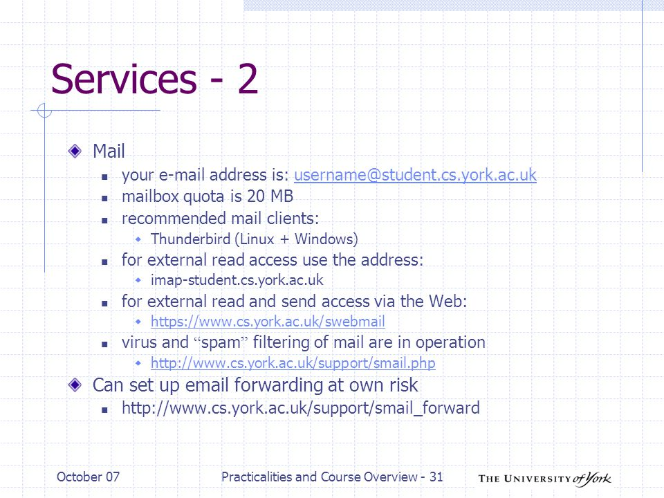 October 07Practicalities and Course Overview - 31 Services - 2 Mail your  address is: mailbox quota is 20 MB recommended mail clients:  Thunderbird (Linux + Windows) for external read access use the address:  imap-student.cs.york.ac.uk for external read and send access via the Web:      virus and spam filtering of mail are in operation      Can set up  forwarding at own risk