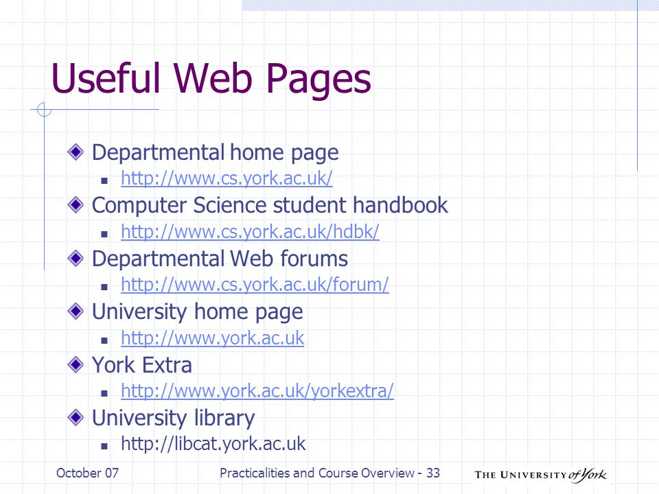 October 07Practicalities and Course Overview - 33 Useful Web Pages Departmental home page http://www.cs.york.ac.uk/ Computer Science student handbook http://www.cs.york.ac.uk/hdbk/ Departmental Web forums http://www.cs.york.ac.uk/forum/ University home page http://www.york.ac.uk York Extra http://www.york.ac.uk/yorkextra/ University library http://libcat.york.ac.uk