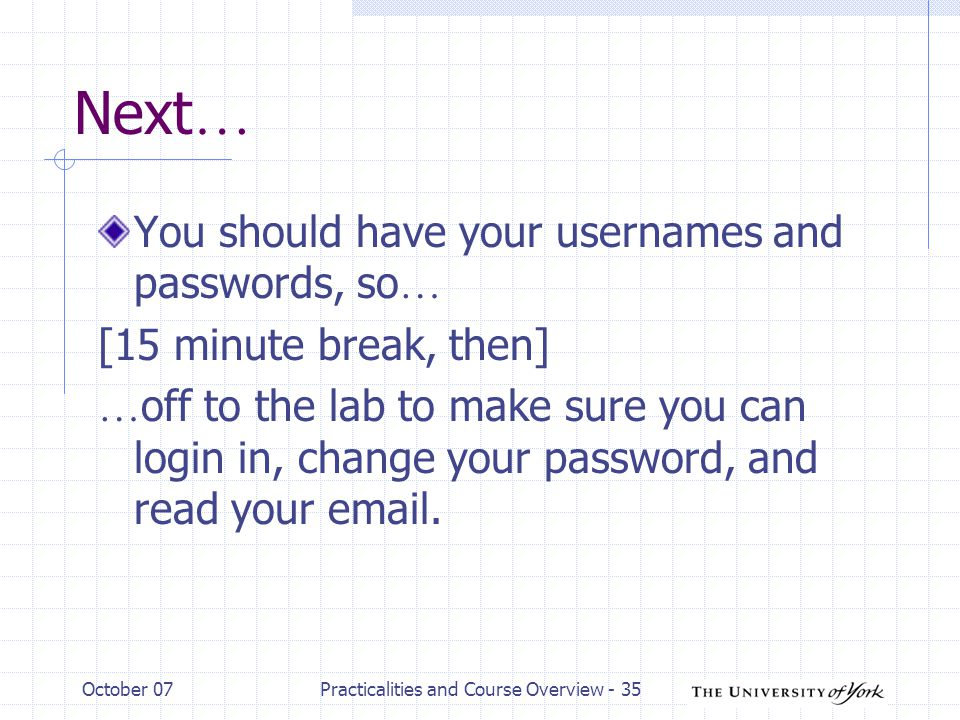 October 07Practicalities and Course Overview - 35 Next … You should have your usernames and passwords, so … [15 minute break, then] … off to the lab to make sure you can login in, change your password, and read your  .