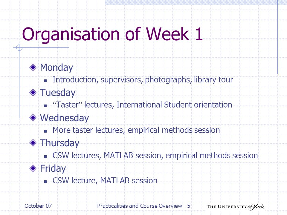 October 07Practicalities and Course Overview - 5 Organisation of Week 1 Monday Introduction, supervisors, photographs, library tour Tuesday Taster lectures, International Student orientation Wednesday More taster lectures, empirical methods session Thursday CSW lectures, MATLAB session, empirical methods session Friday CSW lecture, MATLAB session
