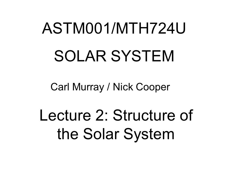 ASTM001/MTH724U SOLAR SYSTEM Carl Murray / Nick Cooper Lecture 2: Structure of the Solar System