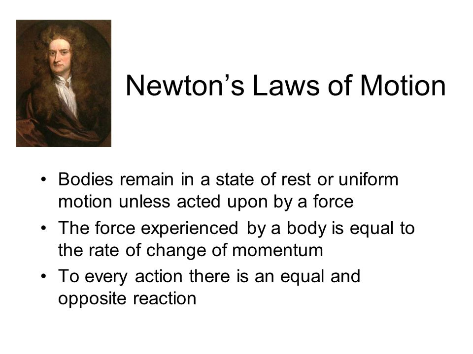 Newton's Laws of Motion Bodies remain in a state of rest or uniform motion unless acted upon by a force The force experienced by a body is equal to the rate of change of momentum To every action there is an equal and opposite reaction