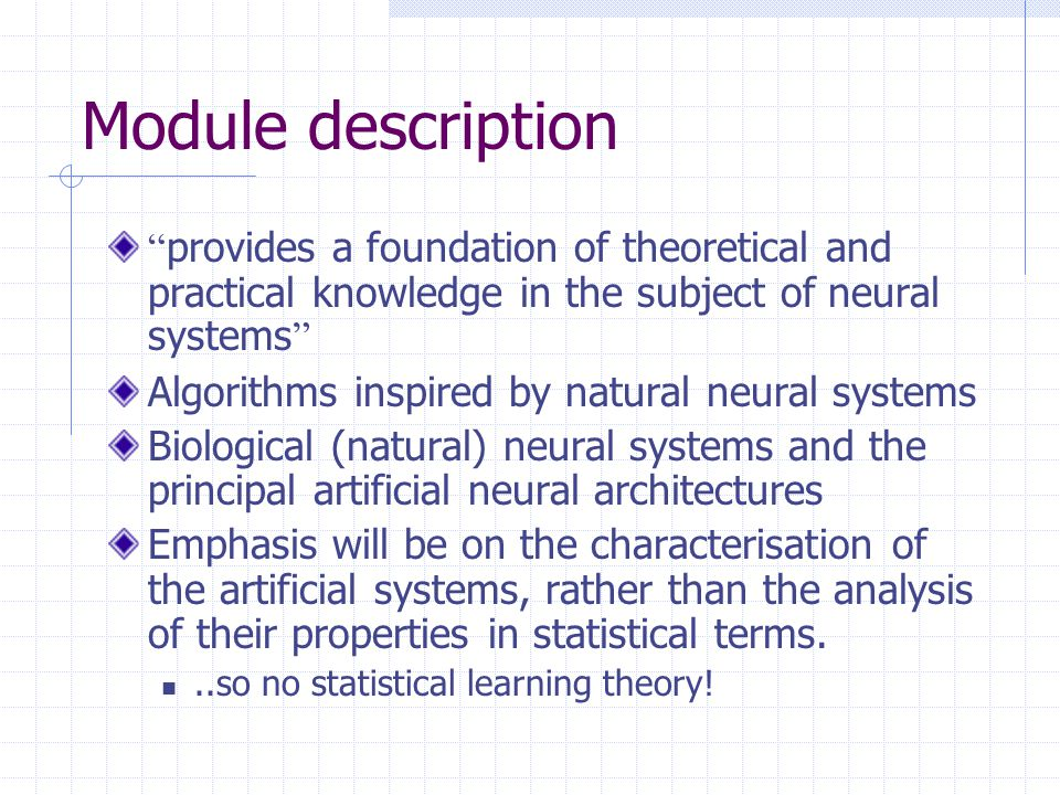Learning outcomes On completion of this module students will be able to Identify which neural system is suitable for a particular task.
