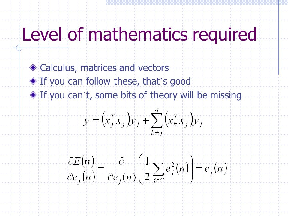 Level of mathematics required Calculus, matrices and vectors If you can follow these, that ' s good If you can ' t, some bits of theory will be missing
