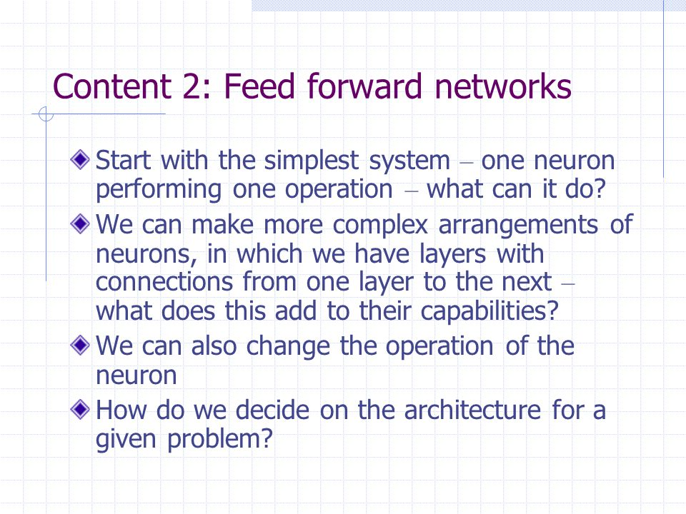Content 3: Recurrent networks Instead of a flow from inputs to outputs, we can have more arbitrary (or complete) connections – the flow of information can be around a loop = recurrent or dynamic Designate some nodes as inputs and others as outputs, or all nodes are inputs at one time and outputs at a later time What sort of behaviour do we get from recurrent networks.