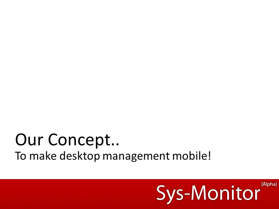 To make desktop management mobile! Our Concept..