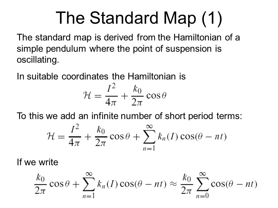 The Standard Map (1) The standard map is derived from the Hamiltonian of a simple pendulum where the point of suspension is oscillating.