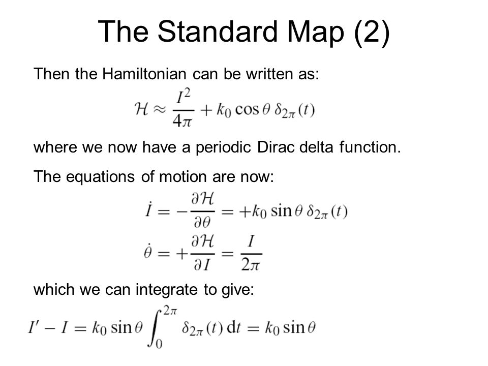 The Standard Map (2) Then the Hamiltonian can be written as: where we now have a periodic Dirac delta function. The equations of motion are now: which