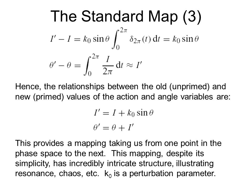 The Standard Map (3) Hence, the relationships between the old (unprimed) and new (primed) values of the action and angle variables are: This provides a mapping taking us from one point in the phase space to the next.