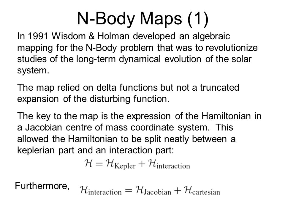 N-Body Maps (1) In 1991 Wisdom & Holman developed an algebraic mapping for the N-Body problem that was to revolutionize studies of the long-term dynamical evolution of the solar system.