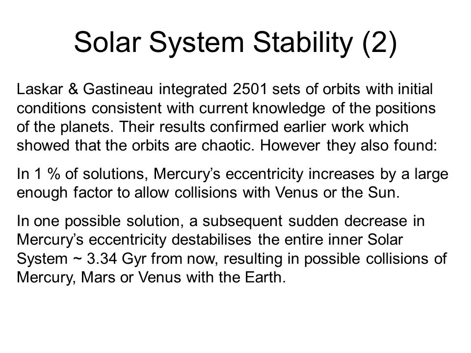 Solar System Stability (2) Laskar & Gastineau integrated 2501 sets of orbits with initial conditions consistent with current knowledge of the positions of the planets.