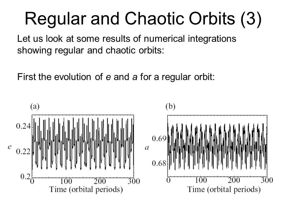 Regular and Chaotic Orbits (3) Let us look at some results of numerical integrations showing regular and chaotic orbits: First the evolution of e and