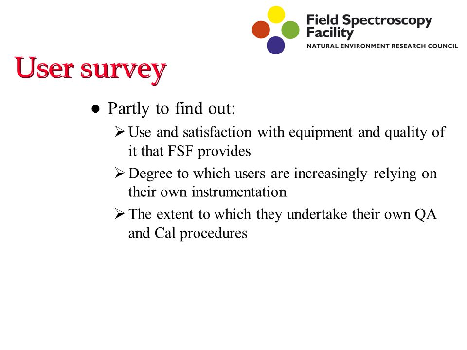 User survey l Partly to find out:  Use and satisfaction with equipment and quality of it that FSF provides  Degree to which users are increasingly relying on their own instrumentation  The extent to which they undertake their own QA and Cal procedures