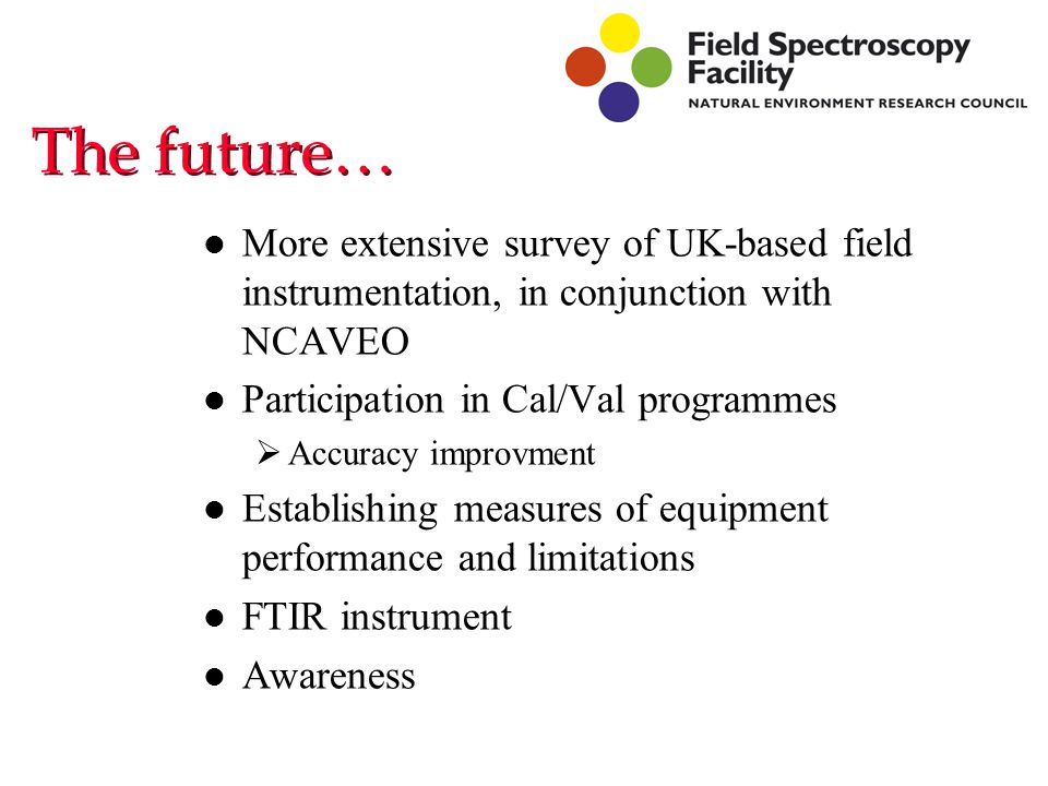 The future… l More extensive survey of UK-based field instrumentation, in conjunction with NCAVEO l Participation in Cal/Val programmes  Accuracy improvment l Establishing measures of equipment performance and limitations l FTIR instrument l Awareness