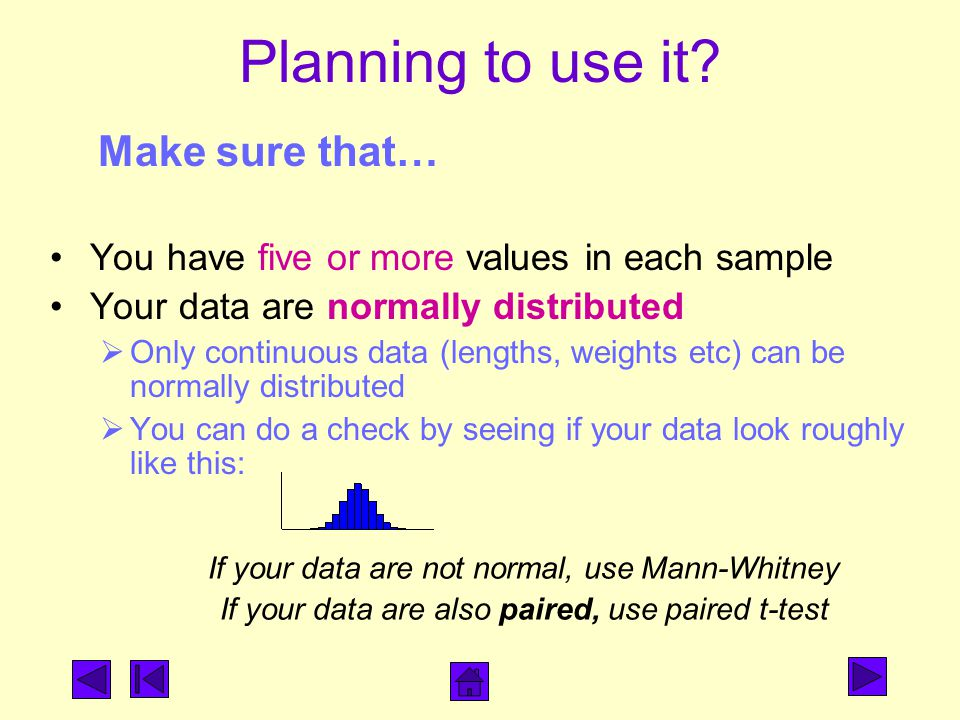 If your data are not normal, use Mann-Whitney If your data are also paired, use paired t-test You have five or more values in each sample Your data are normally distributed  Only continuous data (lengths, weights etc) can be normally distributed  You can do a check by seeing if your data look roughly like this: Planning to use it.