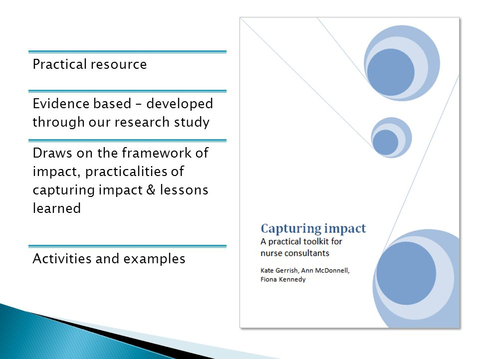 Practical resource Evidence based – developed through our research study Draws on the framework of impact, practicalities of capturing impact & lessons learned Activities and examples