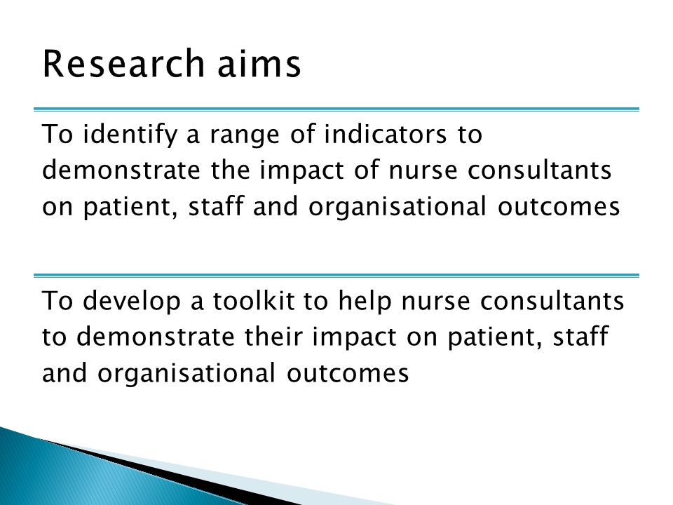To identify a range of indicators to demonstrate the impact of nurse consultants on patient, staff and organisational outcomes To develop a toolkit to help nurse consultants to demonstrate their impact on patient, staff and organisational outcomes