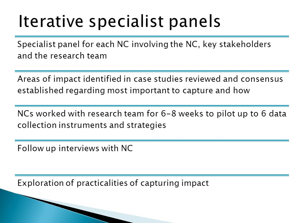 Specialist panel for each NC involving the NC, key stakeholders and the research team Areas of impact identified in case studies reviewed and consensus established regarding most important to capture and how NCs worked with research team for 6-8 weeks to pilot up to 6 data collection instruments and strategies Follow up interviews with NC Exploration of practicalities of capturing impact