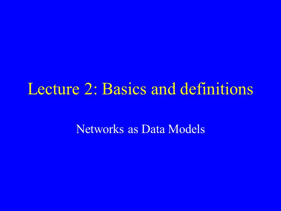 Lecture 2: Basics and definitions Networks as Data Models