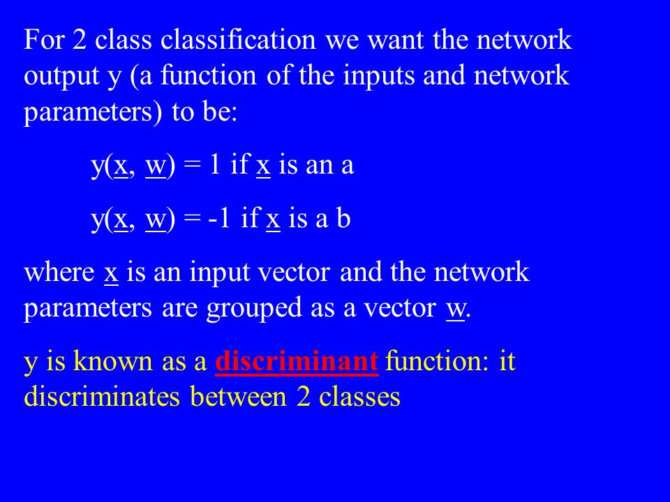 For 2 class classification we want the network output y (a function of the inputs and network parameters) to be: y(x, w) = 1 if x is an a y(x, w) = -1 if x is a b where x is an input vector and the network parameters are grouped as a vector w.
