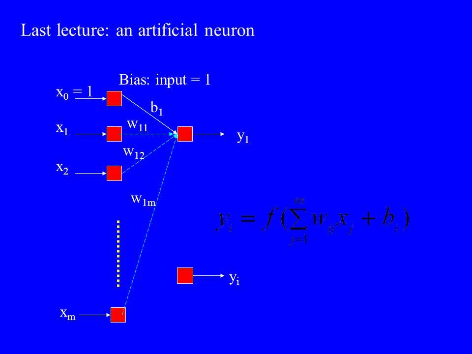 Last lecture: an artificial neuron Bias: input = 1 x 0 = 1 x2x2 x1x1 xmxm y1y1 yiyi w 1m w 12 w 11 b1b1