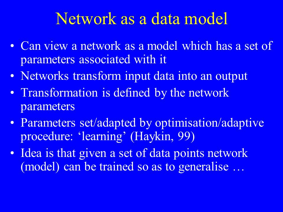 Network as a data model Can view a network as a model which has a set of parameters associated with it Networks transform input data into an output Transformation is defined by the network parameters Parameters set/adapted by optimisation/adaptive procedure: 'learning' (Haykin, 99) Idea is that given a set of data points network (model) can be trained so as to generalise …